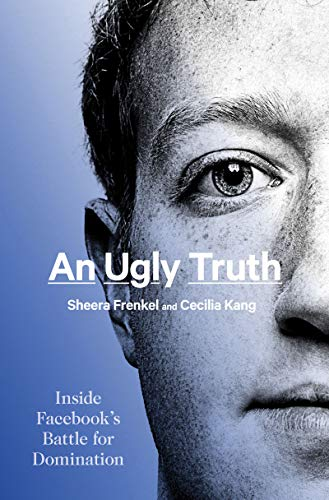 An Ugly Truth: Inside Facebook's Battle for Domination by [Sheera Frenkel, Cecilia Kang]